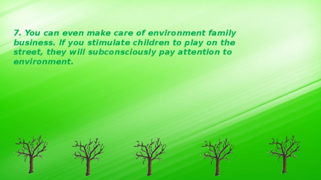 7. You can even make care of environment family business. If you stimulate children to play on the street, they will subconsciously pay attention to environment.