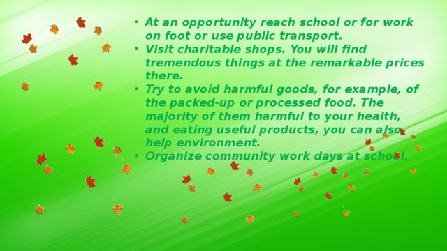 At an opportunity reach school or for work on foot or use public transport. Visit charitable shops. You will find tremendous things at the remarkable prices there. Try to avoid harmful goods, for example, of the packed-up or processed food. The majority of them harmful to your health, and eating useful products, you can also help environment. Organize community work days at school.