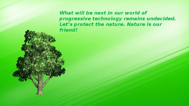 What will be next in our world of progressive technology remains undecided. Let's protect the nature. Nature is our friend!