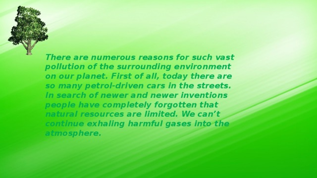 There are numerous reasons for such vast pollution of the surrounding environment on our planet. First of all, today there are so many petrol-driven cars in the streets. In search of newer and newer inventions people have completely forgotten that natural resources are limited. We can't continue exhaling harmful gases into the atmosphere.