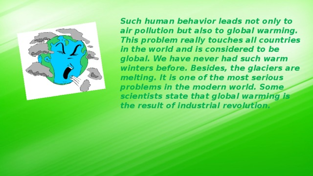Such human behavior leads not only to air pollution but also to global warming. This problem really touches all countries in the world and is considered to be global. We have never had such warm winters before. Besides, the glaciers are melting. It is one of the most serious problems in the modern world. Some scientists state that global warming is the result of industrial revolution.