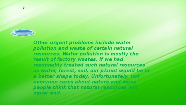 Other urgent problems include water pollution and waste of certain natural resources. Water pollution is mostly the result of factory wastes. If we had reasonably treated such natural resources as water, forest, soil, our planet would be in a better shape today. Unfortunately, not everyone cares about nature and many people think that natural resources will never end.