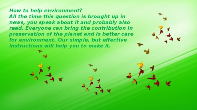 How to help environment? All the time this question is brought up in news, you speak about it and probably also read. Everyone can bring the contribution in preservation of the planet and is better care for environment. Our simple, but effective instructions will help you to make it.