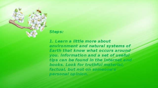 Steps:  1. Learn a little more about environment and natural systems of Earth that know what occurs around you. Information and a set of useful tips can be found in the Internet and books. Look for truthful material, factual, but not on someone's personal opinion.