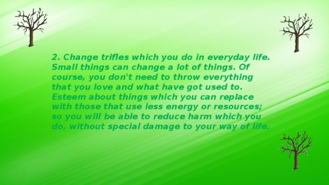 2. Change trifles which you do in everyday life. Small things can change a lot of things. Of course, you don't need to throw everything that you love and what have got used to. Esteem about things which you can replace with those that use less energy or resources; so you will be able to reduce harm which you do, without special damage to your way of life.