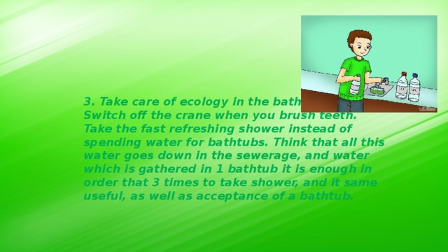 3. Take care of ecology in the bathroom: Switch off the crane when you brush teeth. Take the fast refreshing shower instead of spending water for bathtubs. Think that all this water goes down in the sewerage, and water which is gathered in 1 bathtub it is enough in order that 3 times to take shower, and it same useful, as well as acceptance of a bathtub.