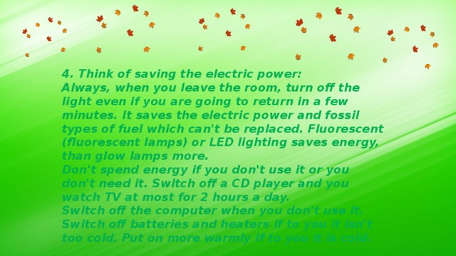 4. Think of saving the electric power: Always, when you leave the room, turn off the light even if you are going to return in a few minutes. It saves the electric power and fossil types of fuel which can't be replaced. Fluorescent (fluorescent lamps) or LED lighting saves energy, than glow lamps more. Don't spend energy if you don't use it or you don't need it. Switch off a CD player and you watch TV at most for 2 hours a day. Switch off the computer when you don't use it. Switch off batteries and heaters if to you it isn't too cold. Put on more warmly if to you it is cold.