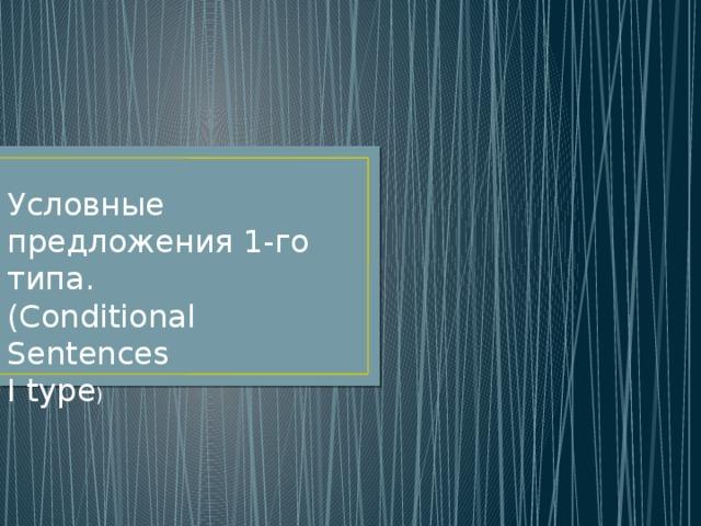 Условные предложения 1-го типа. (Conditional Sentences I type )