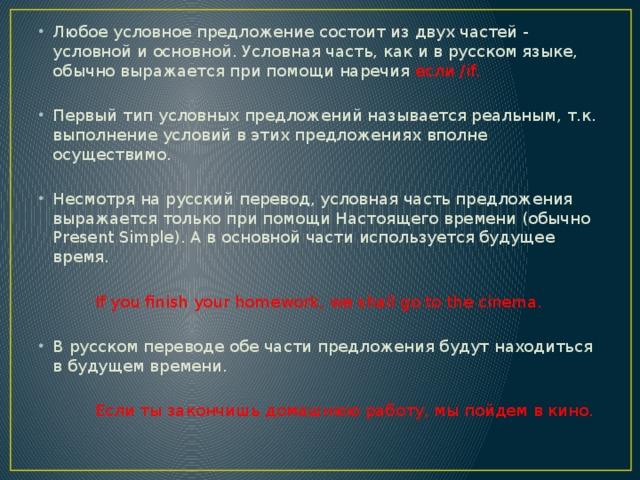 Любое условное предложение состоит из двух частей - условной и основной. Условная часть, как и в русском языке, обычно выражается при помощи наречия если /if. Первый тип условных предложений называется реальным, т.к. выполнение условий в этих предложениях вполне осуществимо. Несмотря на русский перевод, условная часть предложения выражается только при помощи Настоящего времени (обычно Present Simple). А в основной части используется будущее время.  If you finish your homework, we shall go to the cinema. В русском переводе обе части предложения будут находиться в будущем времени.