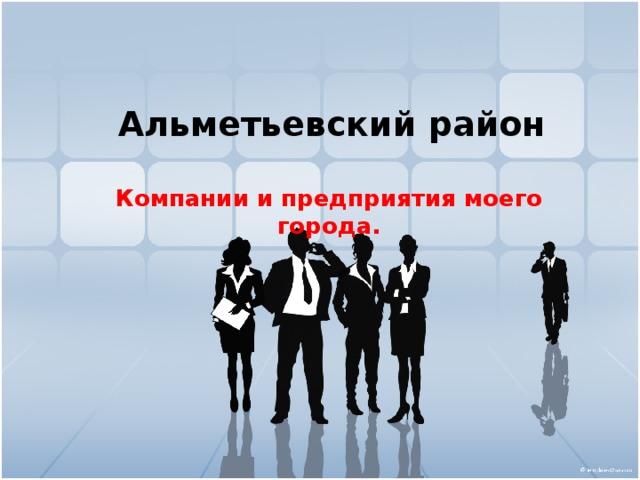 Альметьевский район Компании и предприятия моего города.