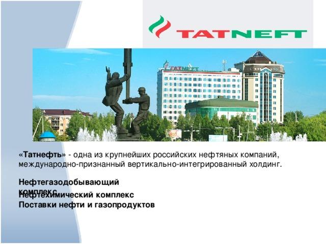 «Татнефть» - одна из крупнейших российских нефтяных компаний, международно-признанный вертикально-интегрированный холдинг.  Нефтегазодобывающий комплекс  Нефтехимический комплекс Поставки нефти и газопродуктов