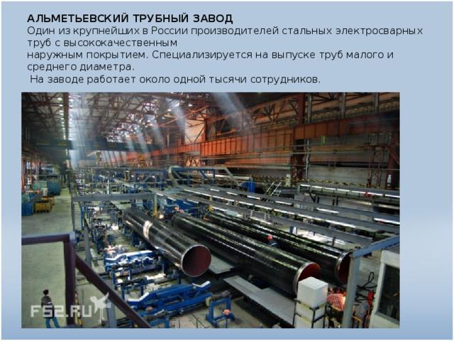 АЛЬМЕТЬЕВСКИЙ ТРУБНЫЙ ЗАВОД  Один из крупнейших в России производителей стальных электросварных труб с высококачественным  наружным покрытием. Специализируется на выпуске труб малого и среднего диаметра.  На заводе работает около одной тысячи сотрудников.