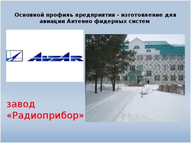 Основной профиль предприятия - изготовление для авиации Антенно фидерных систем завод «Радиоприбор»