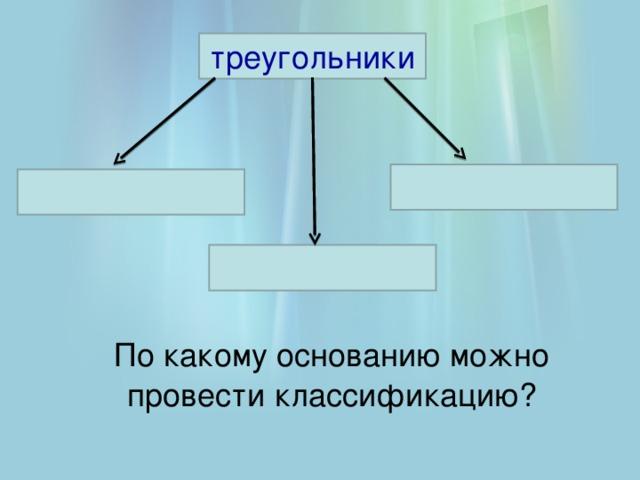 треугольники По какому основанию можно провести классификацию?