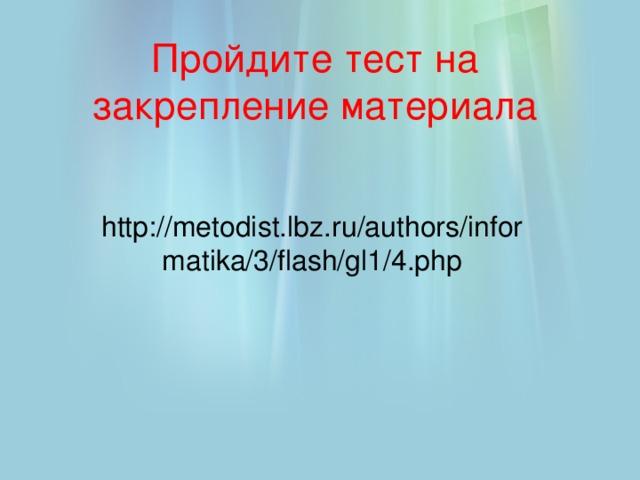 Пройдите тест на закрепление материала http://metodist.lbz.ru/authors/informatika/3/flash/gl1/4.php