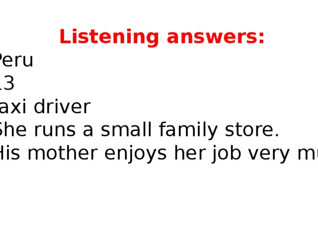 Listening answers: 1. Peru 2. 13 3. taxi driver 4. She runs a small family store. 5. His mother enjoys her job very much.
