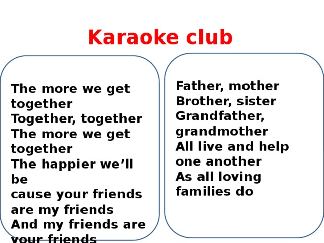 Karaoke club Father, mother Brother, sister Grandfather, grandmother All live and help one another As all loving families do The more we get together  Together, together  The more we get together  The happier we'll be  cause your friends are my friends  And my friends are your friends  The more we get together  The happier we'll be