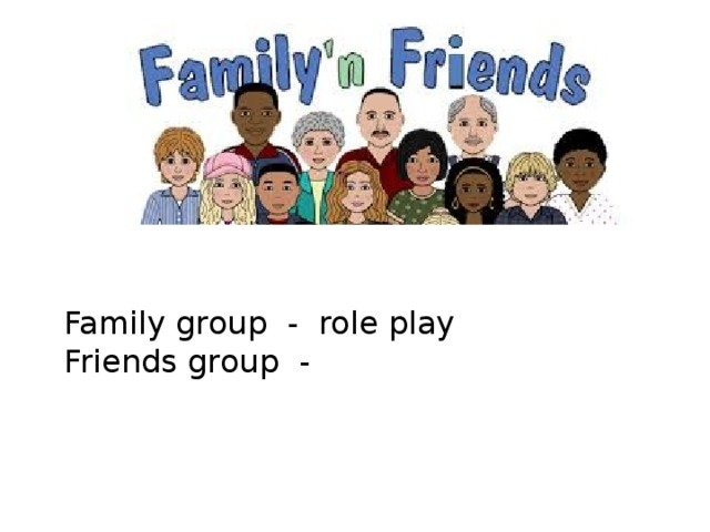 Family group - role play Friends group -
