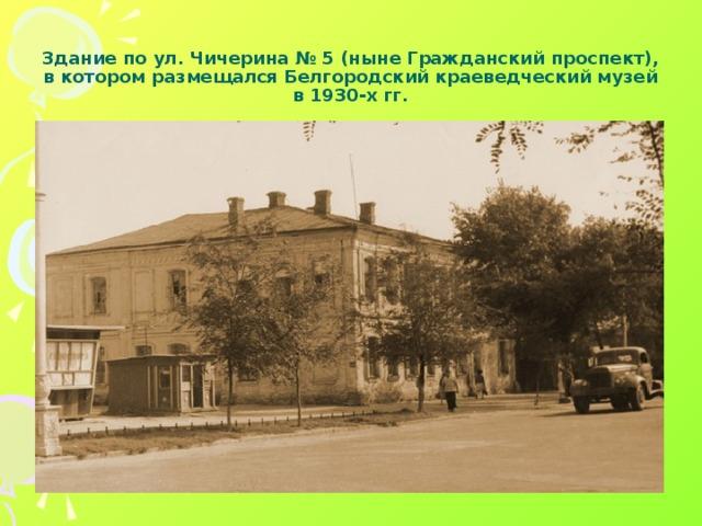 Здание по ул. Чичерина № 5 (ныне Гражданский проспект), в котором размещался Белгородский краеведческий музей в 1930-х гг.