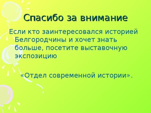 Спасибо за внимание Если кто заинтересовался историей Белгородчины и хочет знать больше, посетите выставочную экспозицию  «Отдел современной истории».