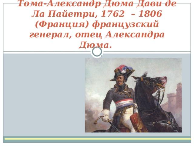 Тома-Александр Дюма Дави де Ла Пайетри, 1762 – 1806 (Франция) французский генерал, отецАлександра Дюма.