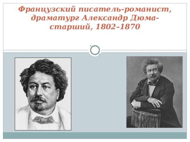Французский писатель-романист, драматург Александр Дюма-старший, 1802–1870