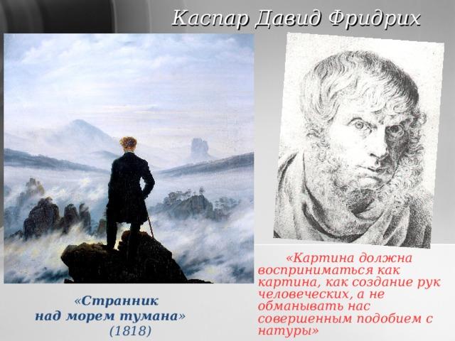 Каспар Давид Фридрих   «Картина должна восприниматься как картина, как создание рук человеческих, а не обманывать нас совершенным подобием с натуры»    « Странник над морем тумана »  (1818)
