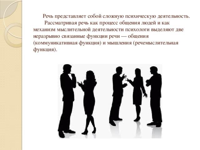 Речь представляет собой сложную психическую деятельность.  Рассматривая речь как процесс общения людей и как механизм мыслительной деятельности психологи выделяют две неразрывно связанные функции речи — общения (коммуникативная функция) и мышления (речемыслительная функция).