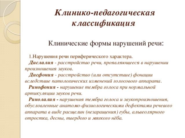 Клинико-педагогическая классификация  Клинические формы нарушений речи : Нарушения речи периферического характера. Дислалия - расстройство речи, проявляющееся в нарушении произношения звуков. Дисфония - расстройство (или отсутствие) фонации вследствие патологических изменений голосового аппарата . Ринофония - нарушение тембра голоса при нормальной артикуляции звуков речи. Ринолалия - нарушения тембра голоса и звукопроизношения, обусловленные анатомо-физиологическими дефектами речевого аппарата в виде расщелин (незаращения) губы, альвеолярного отростка, десны, твердого и мягкого нёба.