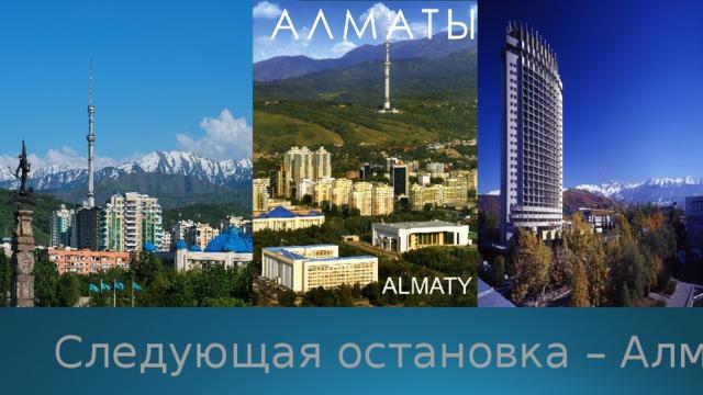 Следующая остановка – Алматы