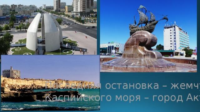 Последняя остановка – жемчужина Каспийского моря – город Актау!
