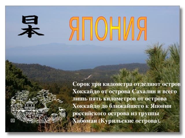 Сорок три километра отделяют остров Хоккайдо от острова Сахалин и всего лишь пять километров от острова Хоккайдо до ближайшего к Японии российского острова из группы Хабомаи (Курильские острова).