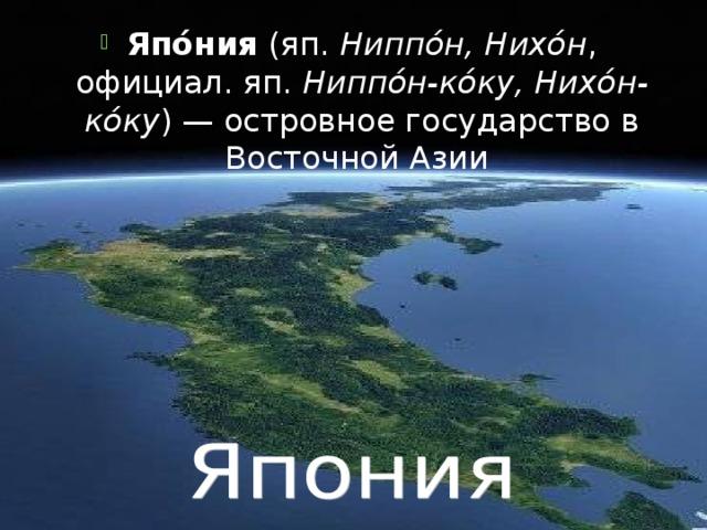 Япо́ния (яп. Ниппо́н, Нихо́н , официал. яп.  Ниппо́н-ко́ку, Нихо́н-ко́ку ) — островное государство в Восточной Азии