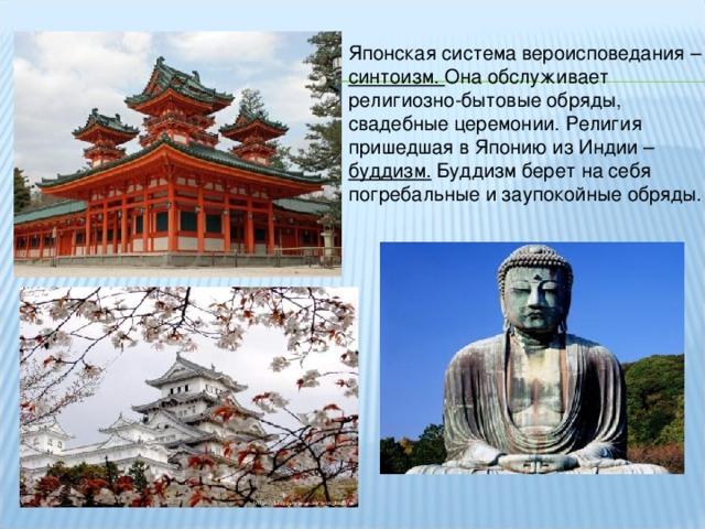 Японская система вероисповедания – синтоизм. Она обслуживает религиозно-бытовые обряды, свадебные церемонии. Религия пришедшая в Японию из Индии – буддизм. Буддизм берет на себя погребальные и заупокойные обряды.