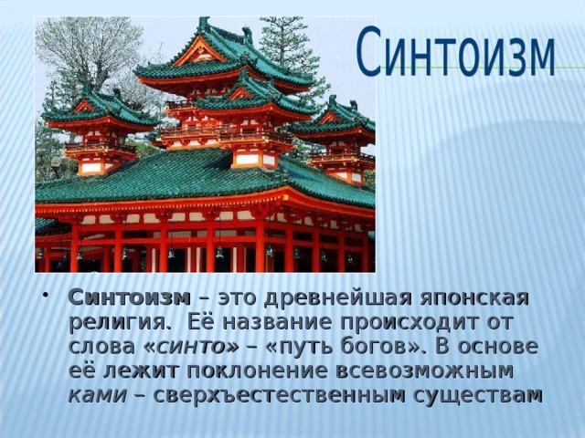 Синтоизм – это древнейшая японская религия. Её название происходит от слова « синто» – «путь богов». В основе её лежит поклонение всевозможным ками – сверхъестественным существам