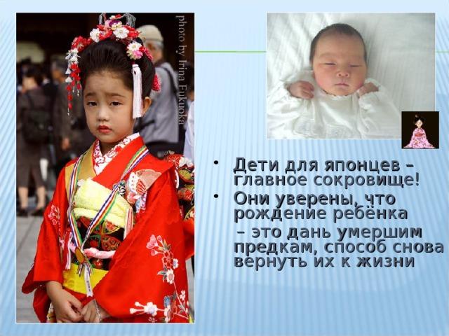 Дети для японцев – главное сокровище! Они уверены, что рождение ребёнка – это дань умершим предкам, способ снова вернуть их к жизни