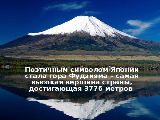 Поэтичным символом Японии стала гора Фудзияма – самая высокая вершина страны, достигающая 3776 метров