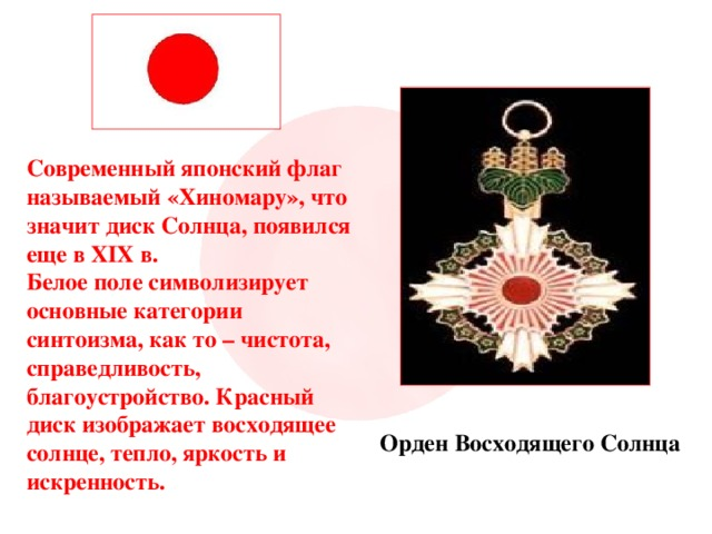 Современный японский флаг называемый «Хиномару», что значит диск Солнца, появился еще в XIX в. Белое поле символизирует основные категории синтоизма, как то – чистота, справедливость, благоустройство. Красный диск изображает восходящее солнце, тепло, яркость и искренность. Орден Восходящего Солнца
