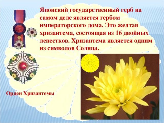 Японский государственный герб на самом деле является гербом императорского дома. Это желтая хризантема, состоящая из 16 двойных лепестков. Хризантема является одним из символов Солнца. Орден Хризантемы