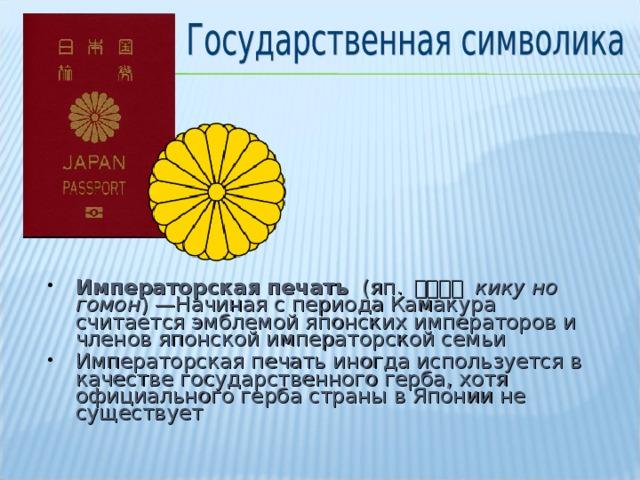 Императорская печать (яп. 菊の御紋 кику но гомон )—Начиная с периода Камакура считается эмблемой японских императоров и членов японской императорской семьи Императорская печать иногда используется в качестве государственного герба, хотя официального герба страны в Японии не существует