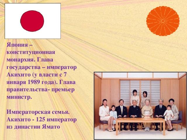 Япония – конституционная монархия. Глава государства – император Акихито (у власти с 7 января 1989 года). Глава правительства- премьер министр.  Императорская семья. Акихито - 125 император из династии Ямато