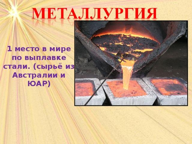 1 место в мире по выплавке стали. (сырьё из Австралии и ЮАР)