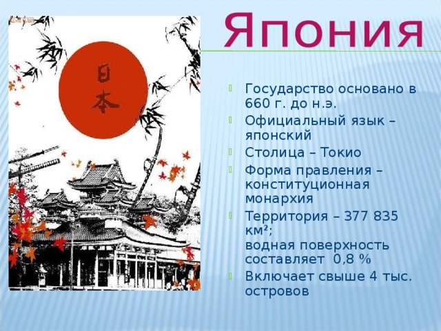 Государство основано в 660 г. до н.э. Официальный язык – японский Столица – Токио Форма правления – конституционная монархия Территория – 377 835 км²;  водная поверхность составляет 0,8 % Включает свыше 4 тыс. островов