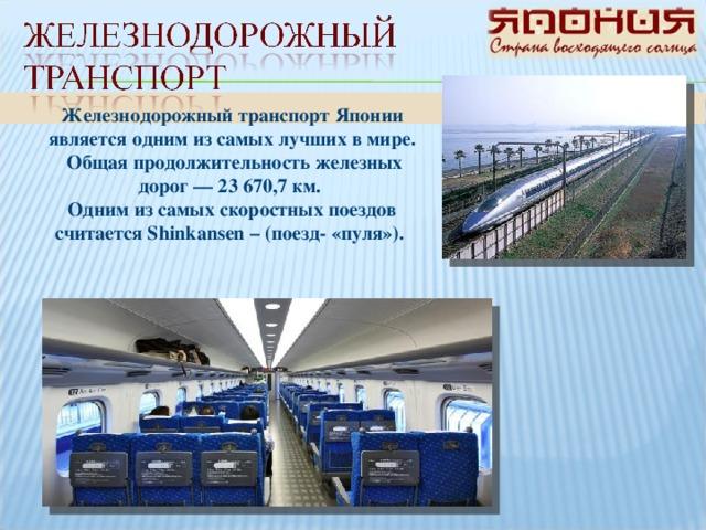 Железнодорожный транспорт Японии является одним из самых лучших в мире.  Общая продолжительность железных дорог — 23 670,7 км. Одним из самых скоростных поездов считается Shinkansen – (поезд- «пуля»).