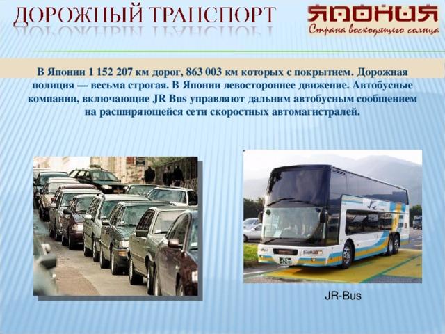 В Японии 1 152 207 км дорог, 863 003 км которых с покрытием. Дорожная полиция — весьма строгая. В Японии левостороннее движение. Автобусные компании, включающие JR Bus управляют дальним автобусным сообщением на расширяющейся сети скоростных автомагистралей. JR-Bus