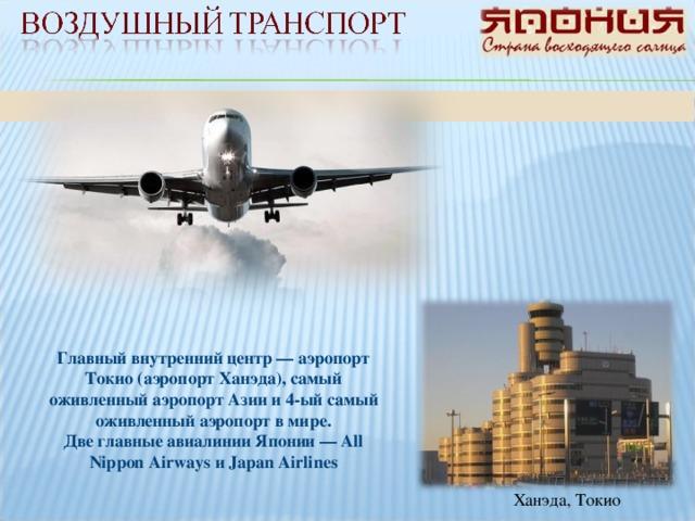 Главный внутренний центр — аэропорт Токио (аэропорт Ханэда), самый оживленный аэропорт Азии и 4-ый самый оживленный аэропорт в мире. Две главные авиалинии Японии — All Nippon Airways и Japan Airlines Ханэда, Токио