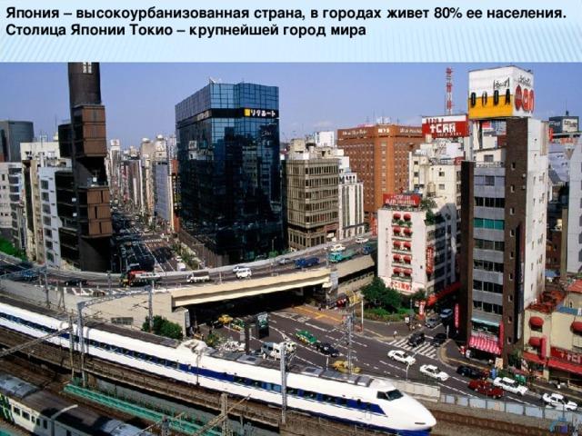 Япония – высокоурбанизованная страна, в городах живет 80% ее населения. Столица Японии Токио – крупнейшей город мира