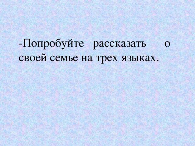 - Попробуйте рассказать о своей семье на трех языках.
