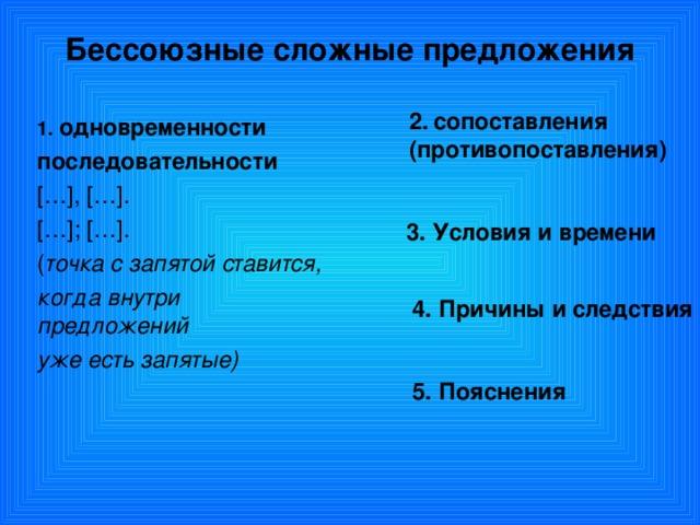 Бессоюзные сложные предложения 2.  сопоставления (противопоставления)  одновременности последовательности [ … ] , [ … ] . [ … ] ; [ … ] . ( точка с запятой ставится, когда внутри предложений уже есть запятые)  3. Условия и времени 4. Причины и следствия 5. Пояснения