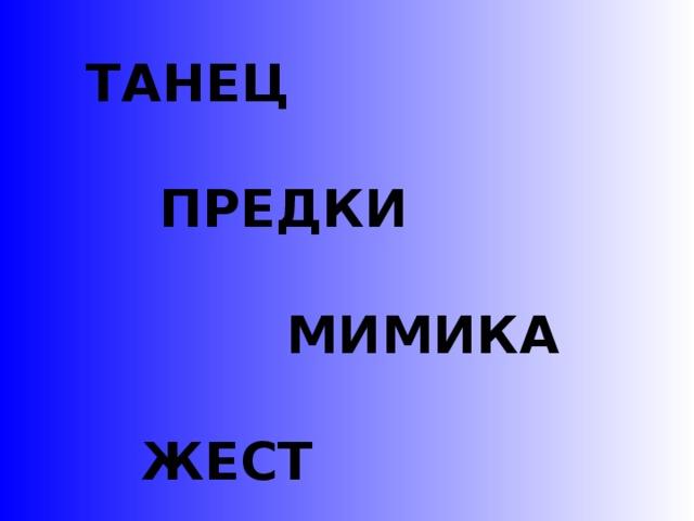 ТАНЕЦ   ПРЕДКИ   МИМИКА   ЖЕСТ